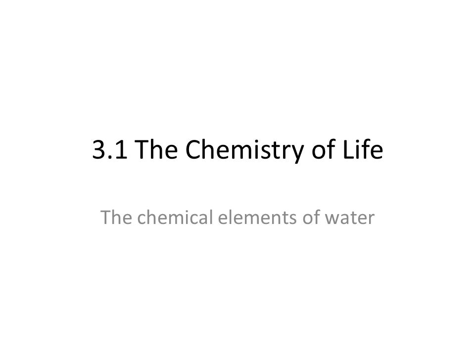 3.1 The Chemistry of Life The chemical elements of water