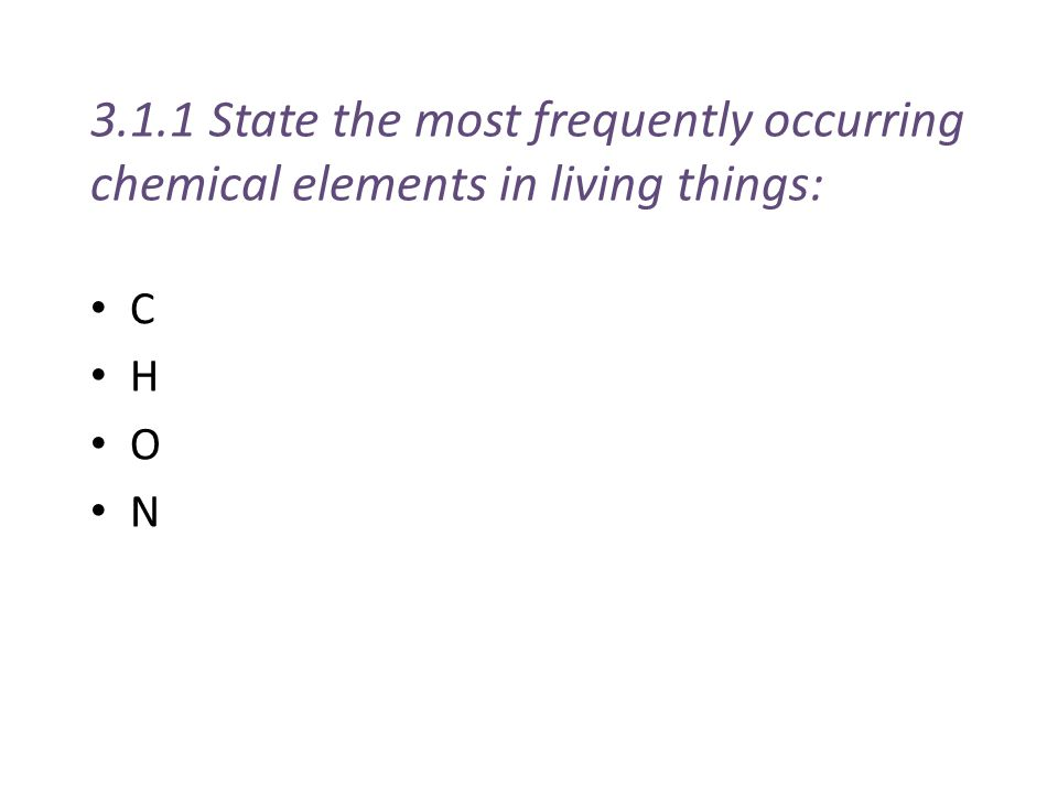 3.1.1 State the most frequently occurring chemical elements in living things: C H O N