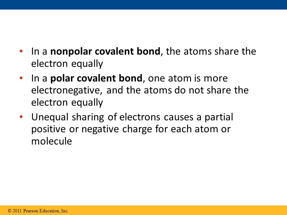 In a nonpolar covalent bond, the atoms share the electron equally In a polar covalent bond, one atom is more electronegative, and the atoms do not share the electron equally Unequal sharing of electrons causes a partial positive or negative charge for each atom or molecule © 2011 Pearson Education, Inc.