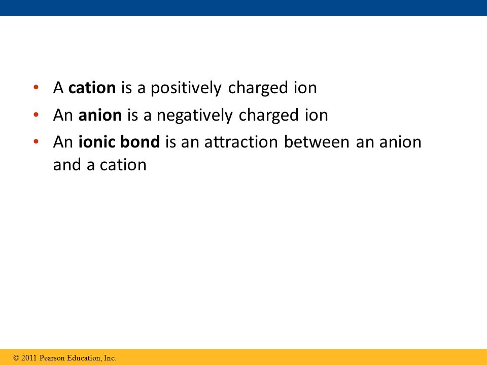 A cation is a positively charged ion An anion is a negatively charged ion An ionic bond is an attraction between an anion and a cation © 2011 Pearson Education, Inc.