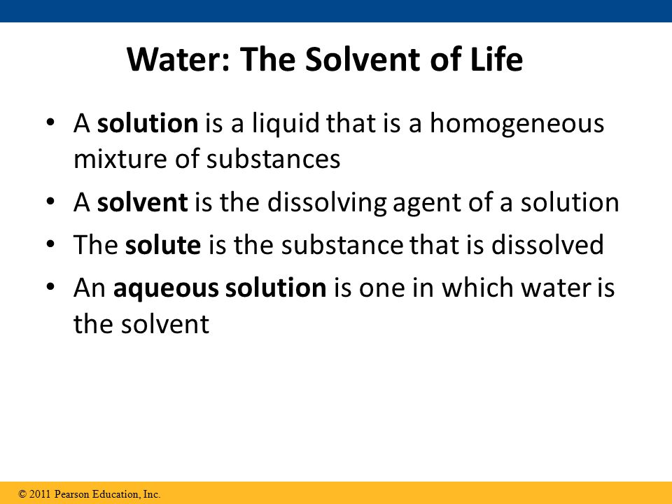 Water: The Solvent of Life A solution is a liquid that is a homogeneous mixture of substances A solvent is the dissolving agent of a solution The solute is the substance that is dissolved An aqueous solution is one in which water is the solvent © 2011 Pearson Education, Inc.