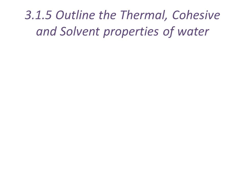 3.1.5 Outline the Thermal, Cohesive and Solvent properties of water
