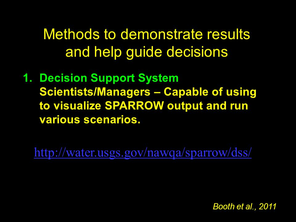 Methods to demonstrate results and help guide decisions 1.Decision Support System Scientists/Managers – Capable of using to visualize SPARROW output and run various scenarios.