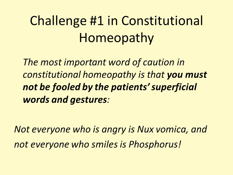 Challenge #1 in Constitutional Homeopathy The most important word of caution in constitutional homeopathy is that you must not be fooled by the patients' superficial words and gestures: Not everyone who is angry is Nux vomica, and not everyone who smiles is Phosphorus!