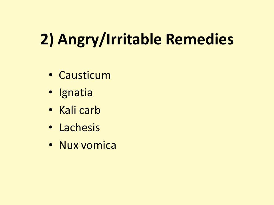 2) Angry/Irritable Remedies Causticum Ignatia Kali carb Lachesis Nux vomica