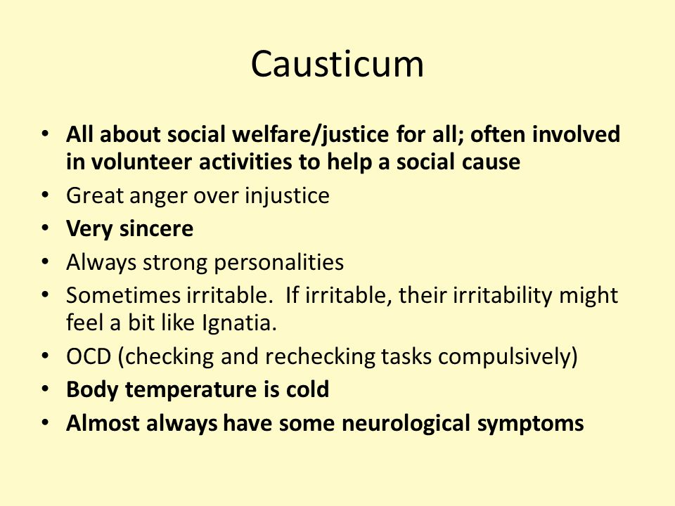 Causticum All about social welfare/justice for all; often involved in volunteer activities to help a social cause Great anger over injustice Very sincere Always strong personalities Sometimes irritable.