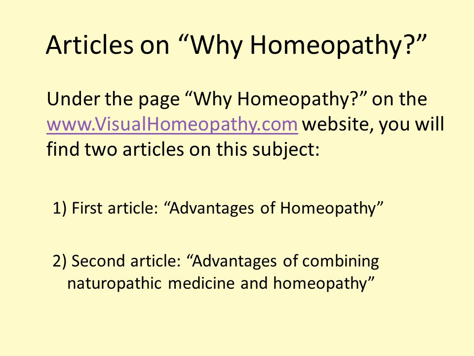 Articles on Why Homeopathy? Under the page Why Homeopathy? on the www.VisualHomeopathy.com website, you will find two articles on this subject: www.VisualHomeopathy.com 1) First article: Advantages of Homeopathy 2) Second article: Advantages of combining naturopathic medicine and homeopathy