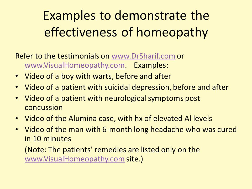 Examples to demonstrate the effectiveness of homeopathy Refer to the testimonials on www.DrSharif.com or www.VisualHomeopathy.com.