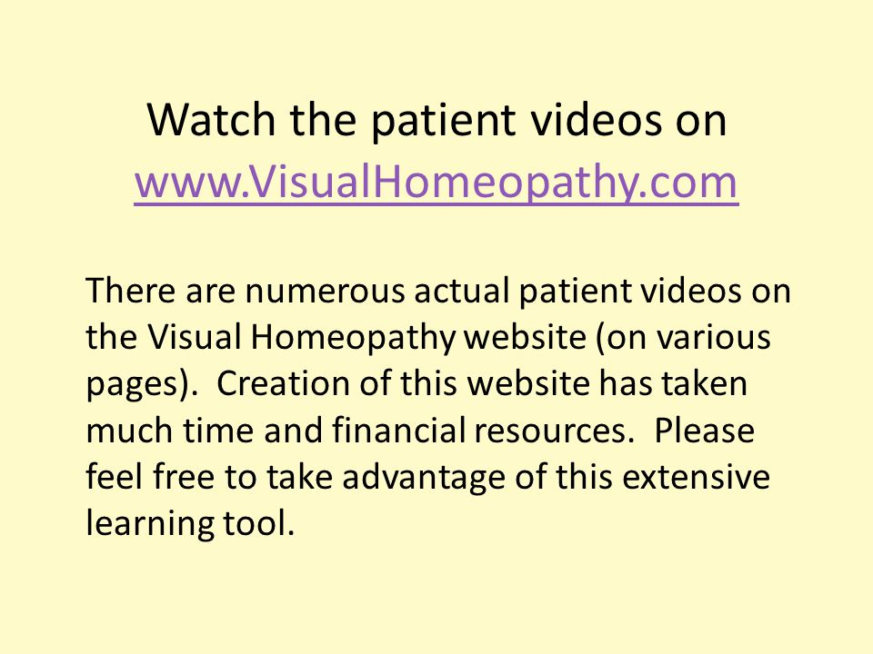 Watch the patient videos on www.VisualHomeopathy.com www.VisualHomeopathy.com There are numerous actual patient videos on the Visual Homeopathy website (on various pages).