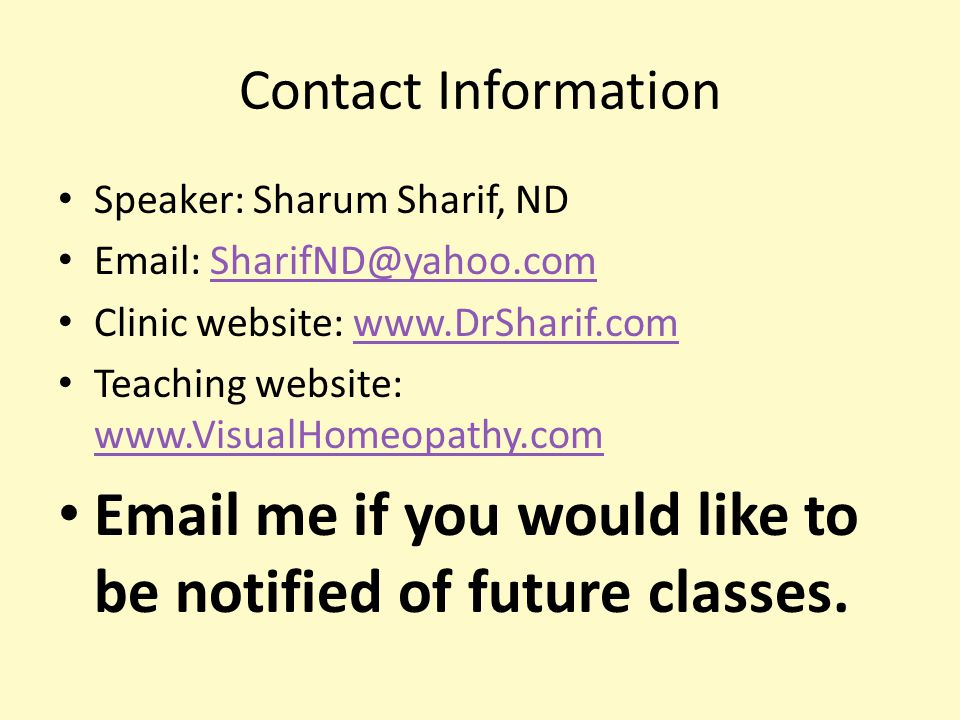 Contact Information Speaker: Sharum Sharif, ND Email: SharifND@yahoo.comSharifND@yahoo.com Clinic website: www.DrSharif.comwww.DrSharif.com Teaching website: www.VisualHomeopathy.com www.VisualHomeopathy.com Email me if you would like to be notified of future classes.
