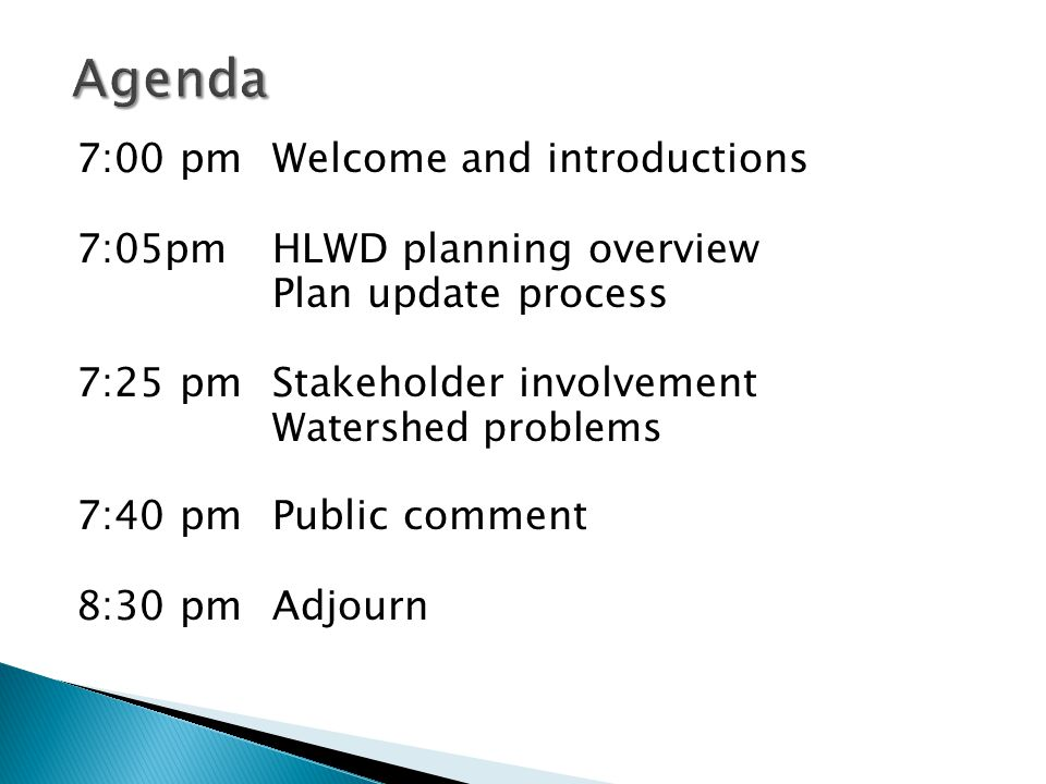 7:00 pmWelcome and introductions 7:05pmHLWD planning overview Plan update process 7:25 pmStakeholder involvement Watershed problems 7:40 pmPublic comment 8:30 pmAdjourn