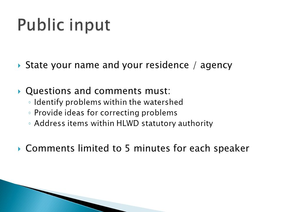  State your name and your residence / agency  Questions and comments must: ◦ Identify problems within the watershed ◦ Provide ideas for correcting problems ◦ Address items within HLWD statutory authority  Comments limited to 5 minutes for each speaker