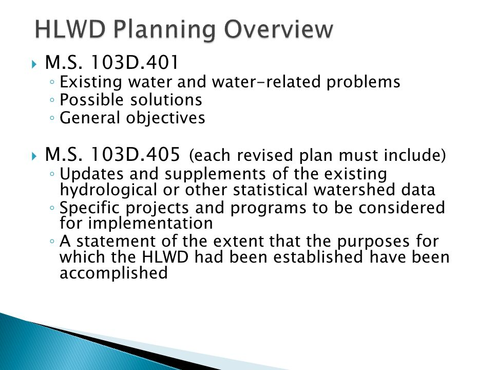 ◦ A description of problems requiring future action ◦ A summary of completed studies on active or planned projects, including financial data; and ◦ An analysis of the effectiveness of the HLWD rules and permits in achieving water management objectives  HLWD Plan History ◦ Original Plan - October 1971 ◦ 1 st Plan Update – September 2001 ◦ 2 nd Plan Update – Draft to BWSR September 2011