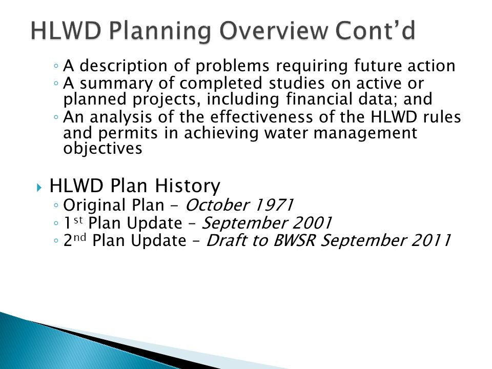  HLWD Board resolution  Notice of decision to develop the Plan  Plan outline submitted to BWSR  Public Kickoff meeting  HLWD Advisory Committee meeting(s)  Goals and policies  Develop draft Watershed Management Plan  Plan review by state agencies and local government  Notice public hearing and hold hearing if requested  Incorporate agency, local government unit, and public final comments  BWSR Board approval  HLWD Board approval