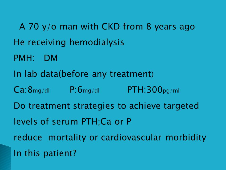 A 70 y/o man with CKD from 8 years ago He receiving hemodialysis PMH: DM In lab data(before any treatment ) Ca:8 mg/dl P:6 mg/dl PTH:300 pg/ml Do trea
