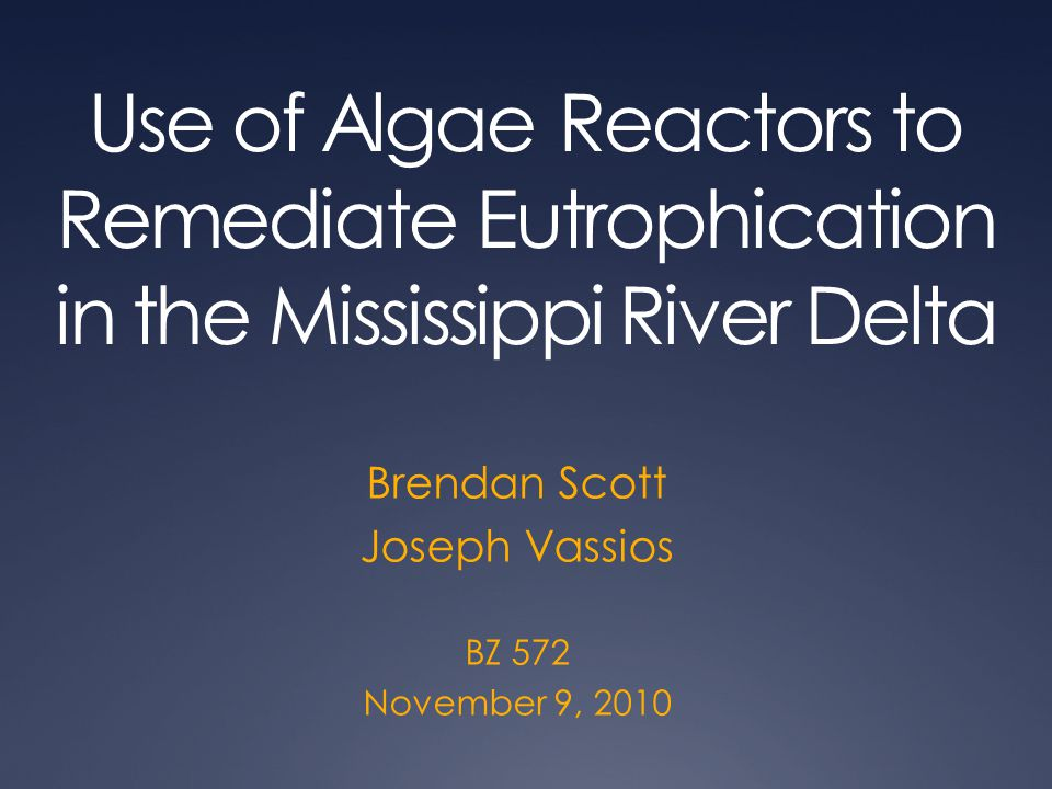 Use of Algae Reactors to Remediate Eutrophication in the Mississippi River Delta Brendan Scott Joseph Vassios BZ 572 November 9, 2010