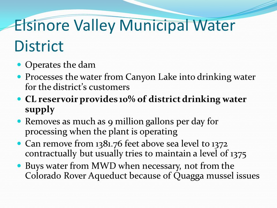 Elsinore Valley Municipal Water District Operates the dam Processes the water from Canyon Lake into drinking water for the district's customers CL res