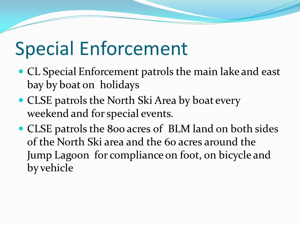 Special Enforcement CL Special Enforcement patrols the main lake and east bay by boat on holidays CLSE patrols the North Ski Area by boat every weeken
