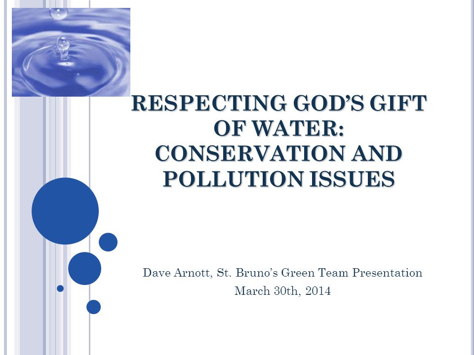 RESPECTING GOD'S GIFT OF WATER: CONSERVATION AND POLLUTION ISSUES Dave Arnott, St. Bruno's Green Team Presentation March 30th, 2014