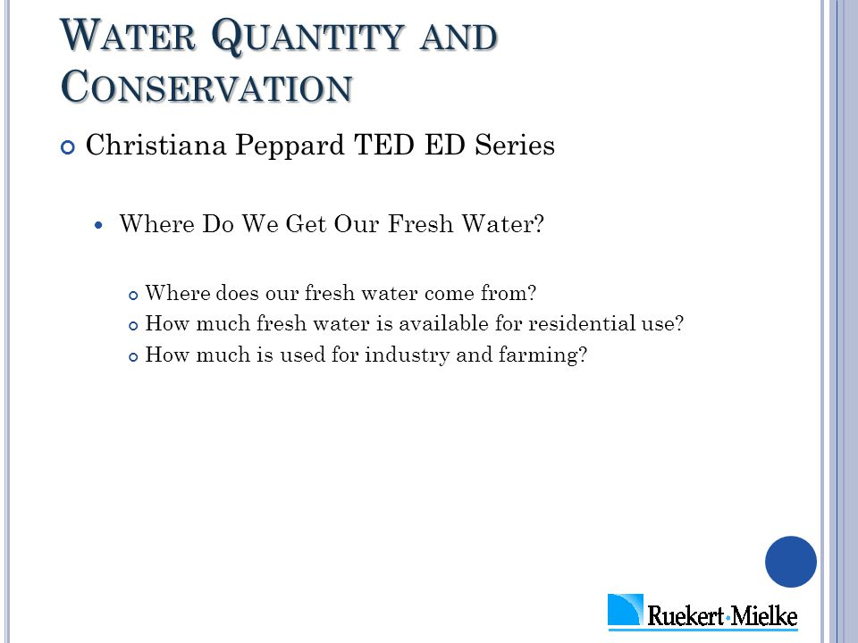 W ATER Q UANTITY AND C ONSERVATION Christiana Peppard TED ED Series Where Do We Get Our Fresh Water? Where does our fresh water come from? How much fr