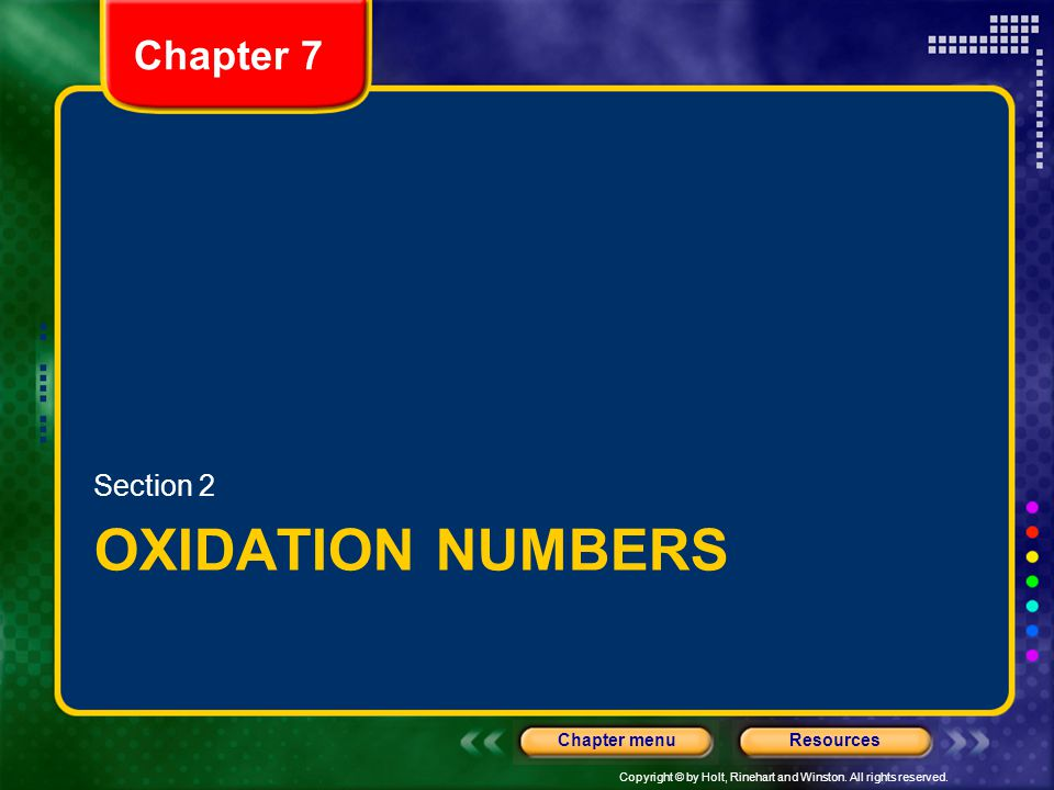 Copyright © by Holt, Rinehart and Winston. All rights reserved. ResourcesChapter menu Chapter 7 OXIDATION NUMBERS Section 2