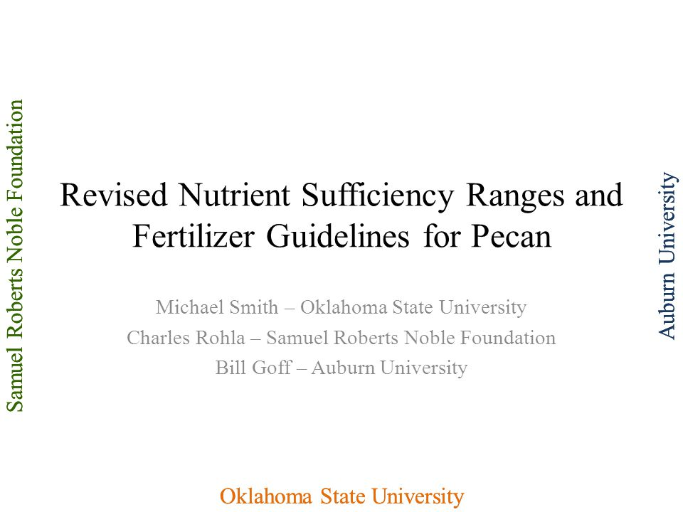 Samuel Roberts Noble Foundation Oklahoma State University Auburn UniversitySamuel Roberts Noble Foundation Oklahoma State University Auburn University Revised Nutrient Sufficiency Ranges and Fertilizer Guidelines for Pecan Michael Smith – Oklahoma State University Charles Rohla – Samuel Roberts Noble Foundation Bill Goff – Auburn University