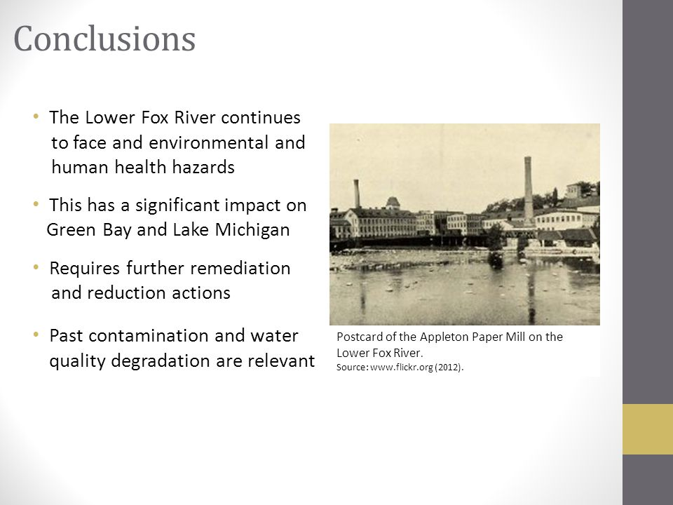Conclusions The Lower Fox River continues to face and environmental and human health hazards This has a significant impact on Green Bay and Lake Michigan Requires further remediation and reduction actions Past contamination and water quality degradation are relevant Postcard of the Appleton Paper Mill on the Lower Fox River.