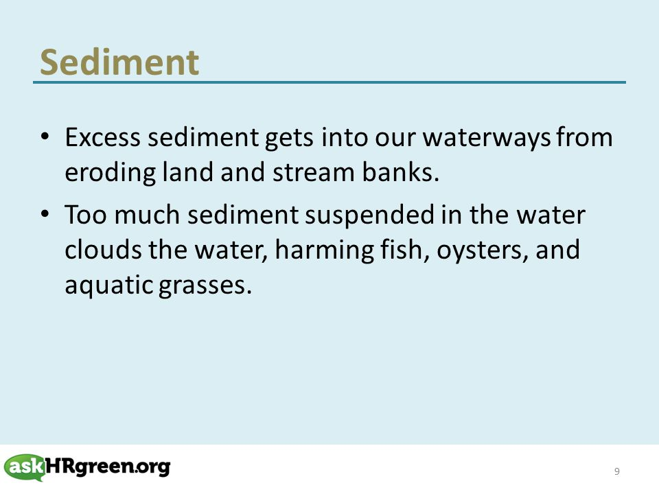 Sediment Excess sediment gets into our waterways from eroding land and stream banks.