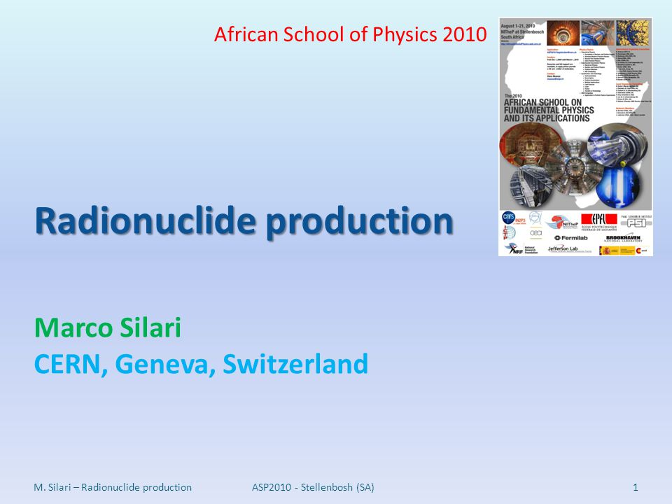 Radionuclide production Radionuclide production Marco Silari CERN, Geneva, Switzerland 1M. Silari – Radionuclide production African School of Physics