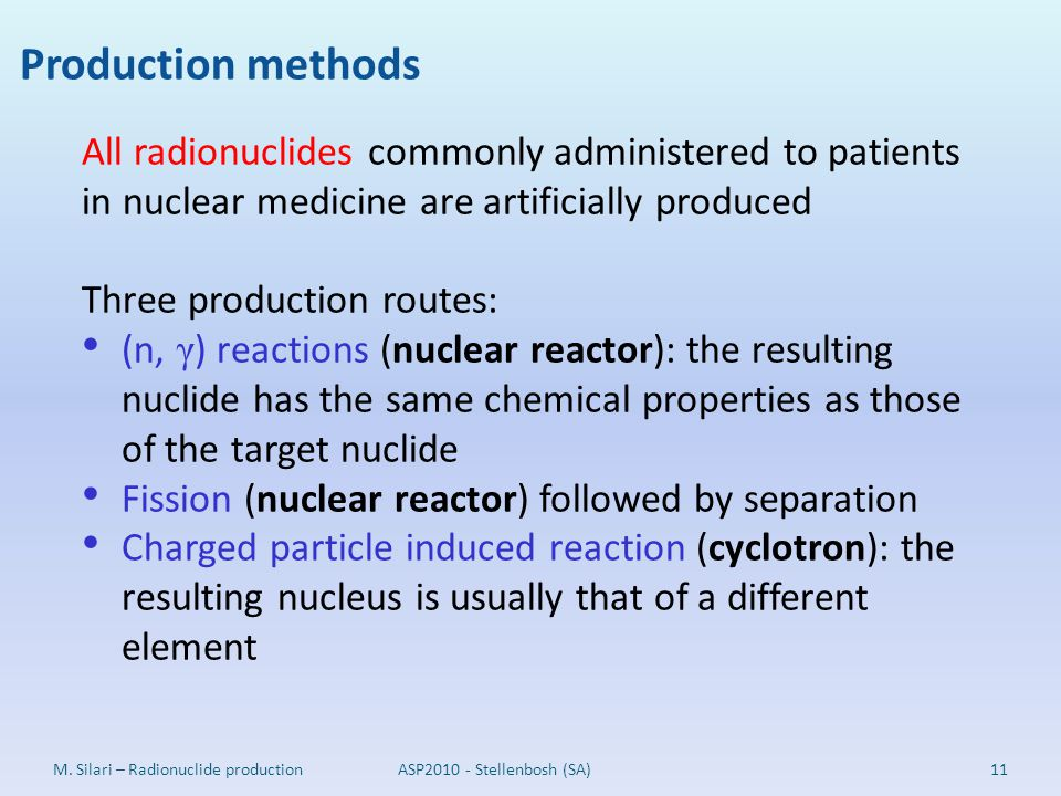 Production methods 11M. Silari – Radionuclide production All radionuclides commonly administered to patients in nuclear medicine are artificially prod