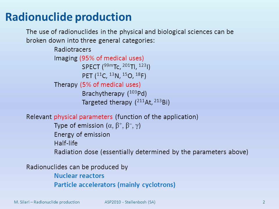 Radionuclide production 2M. Silari – Radionuclide production The use of radionuclides in the physical and biological sciences can be broken down into
