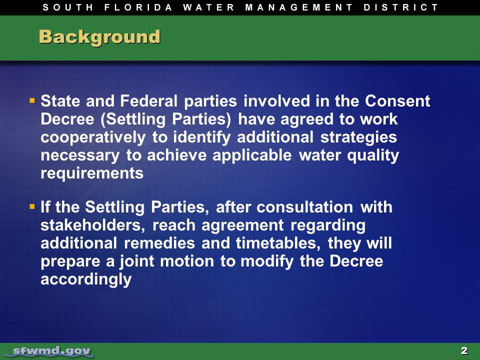 2 Background  State and Federal parties involved in the Consent Decree (Settling Parties) have agreed to work cooperatively to identify additional strategies necessary to achieve applicable water quality requirements  If the Settling Parties, after consultation with stakeholders, reach agreement regarding additional remedies and timetables, they will prepare a joint motion to modify the Decree accordingly