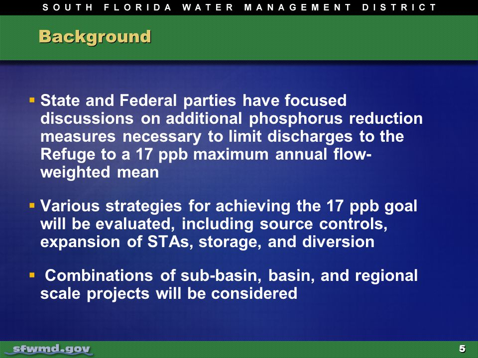 5 Background  State and Federal parties have focused discussions on additional phosphorus reduction measures necessary to limit discharges to the Refuge to a 17 ppb maximum annual flow- weighted mean  Various strategies for achieving the 17 ppb goal will be evaluated, including source controls, expansion of STAs, storage, and diversion  Combinations of sub-basin, basin, and regional scale projects will be considered