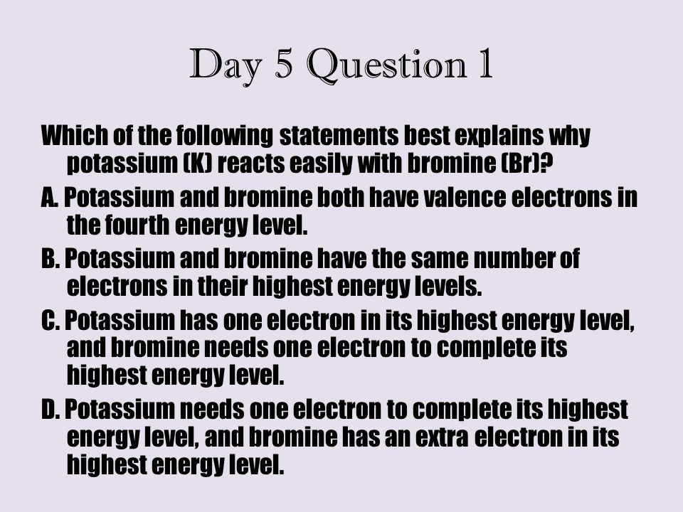 Day 5 Question 1 Which of the following statements best explains why potassium (K) reacts easily with bromine (Br)? A. Potassium and bromine both have