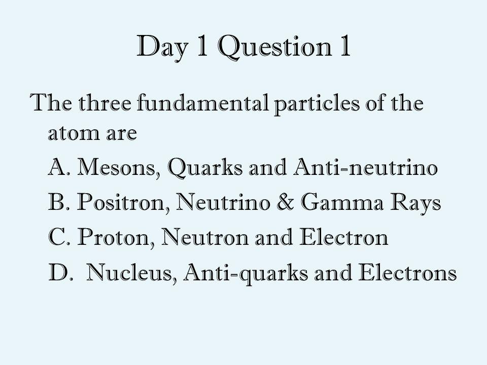 Day 1 Question 1 The three fundamental particles of the atom are A. Mesons, Quarks and Anti-neutrino B. Positron, Neutrino & Gamma Rays C. Proton, Neu