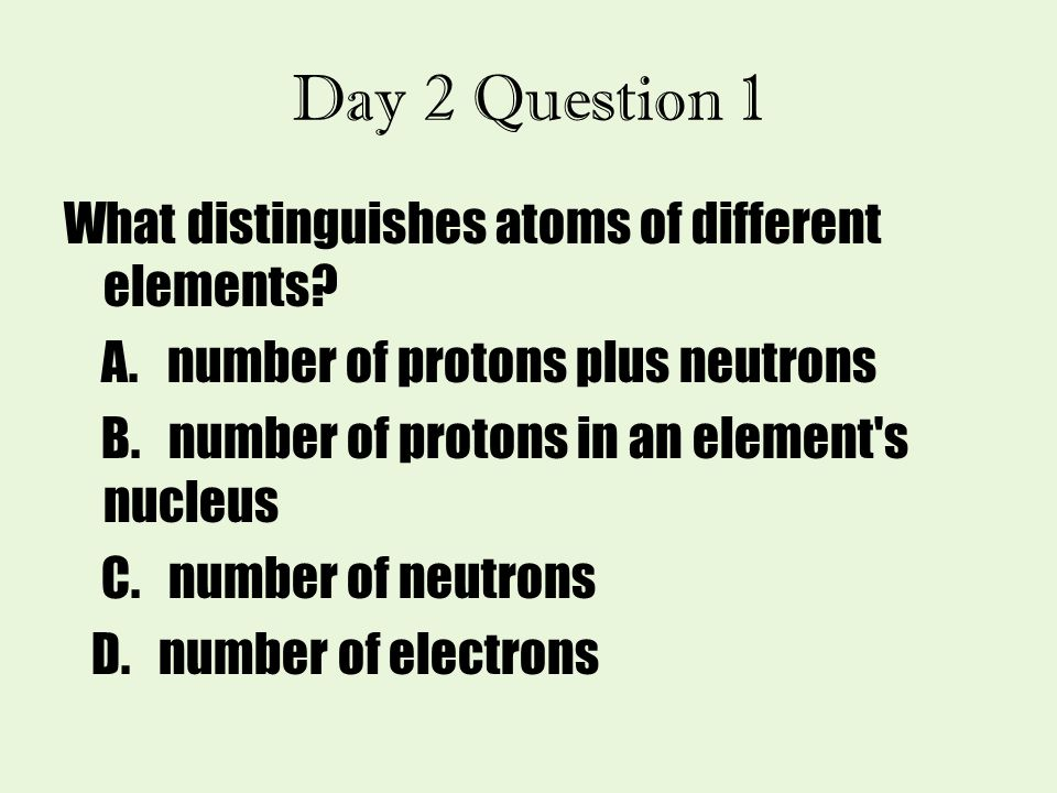 Day 2 Question 1 What distinguishes atoms of different elements? A. number of protons plus neutrons B. number of protons in an element's nucleus C. nu