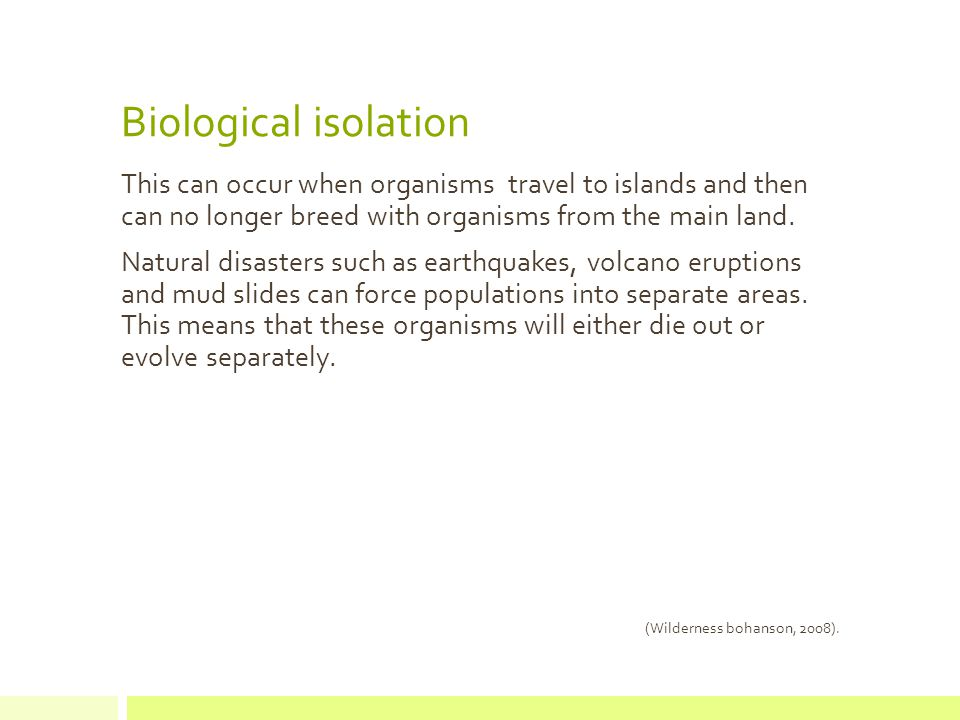 Biological isolation This can occur when organisms travel to islands and then can no longer breed with organisms from the main land.