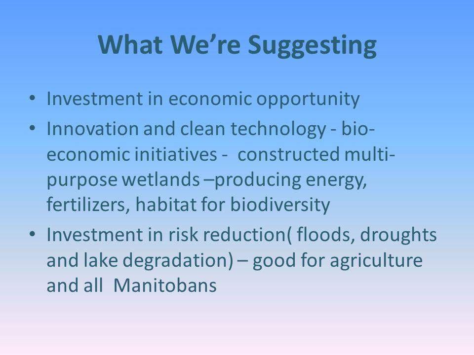 What We're Suggesting Investment in economic opportunity Innovation and clean technology - bio- economic initiatives - constructed multi- purpose wetlands –producing energy, fertilizers, habitat for biodiversity Investment in risk reduction( floods, droughts and lake degradation) – good for agriculture and all Manitobans