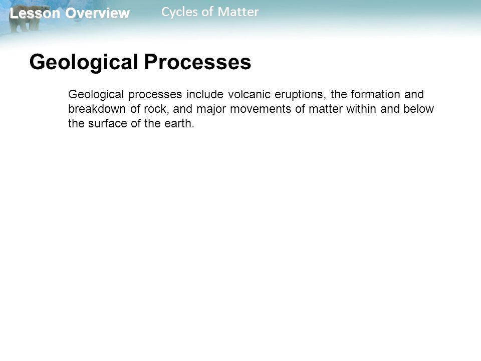 Lesson Overview Lesson Overview Cycles of Matter Chemical and Physical Processes Chemical and physical processes include the formation of clouds and precipitation, the flow of running water, and the action of lightning.
