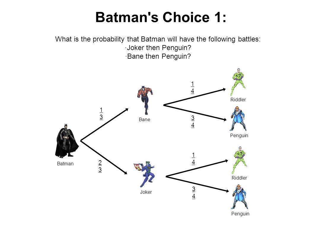 Batman Joker Bane Riddler Penguin Riddler Penguin 1313 2323 1414 3434 1414 3434 Batman s Choice 1: What is the probability that Batman will have the following battles: ·Joker then Penguin.
