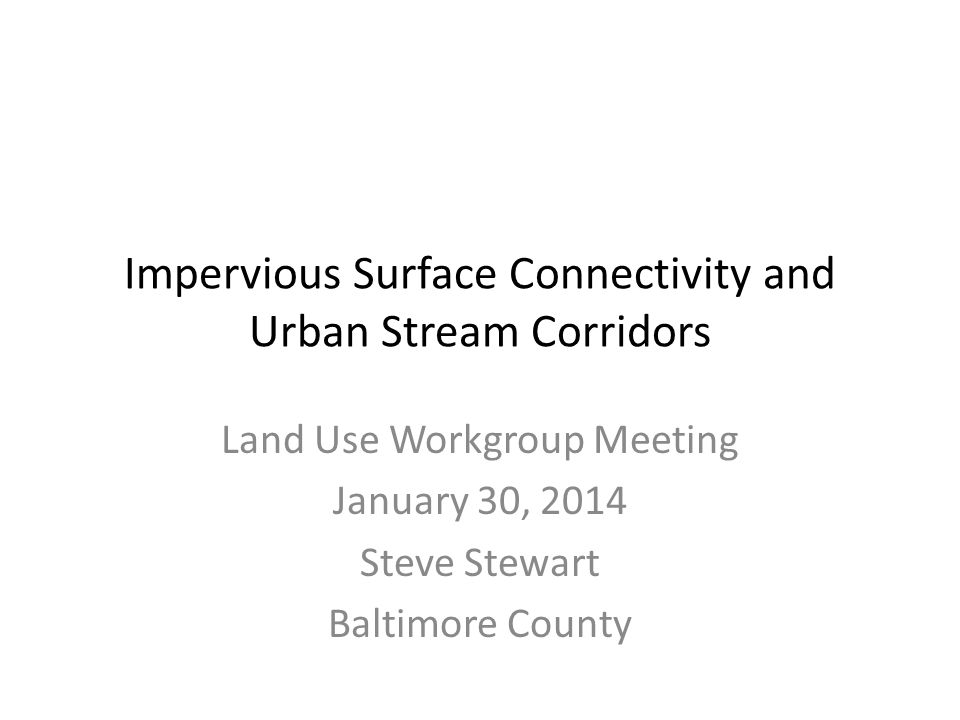 Impervious Surface Connectivity and Urban Stream Corridors Land Use Workgroup Meeting January 30, 2014 Steve Stewart Baltimore County