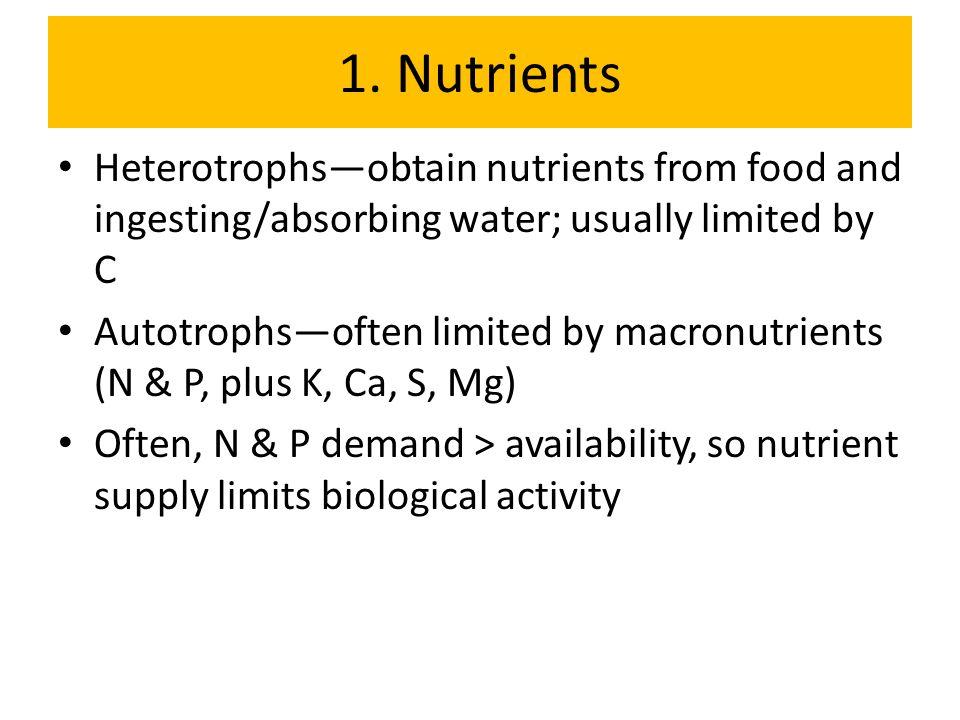 1. Nutrients Heterotrophs—obtain nutrients from food and ingesting/absorbing water; usually limited by C Autotrophs—often limited by macronutrients (N