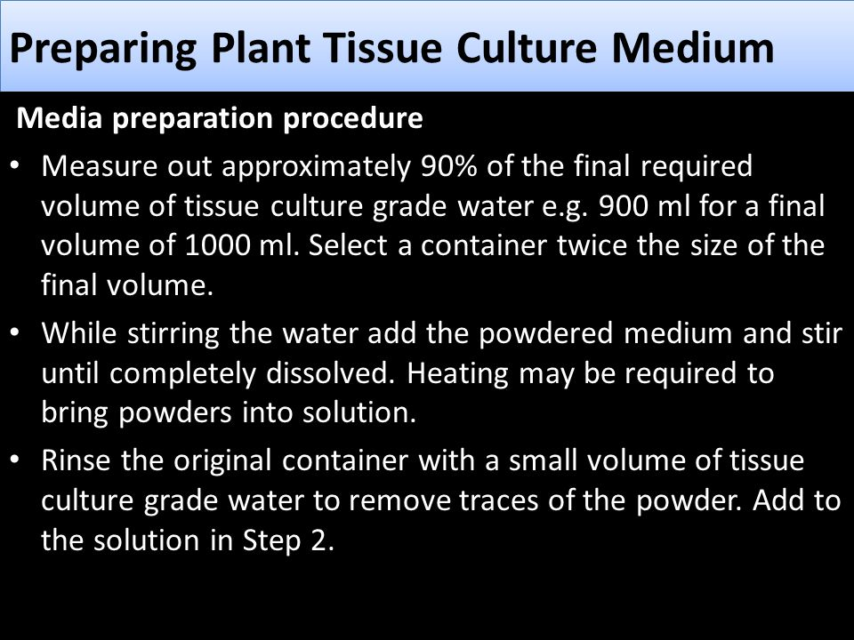 Preparing Plant Tissue Culture Medium Media preparation procedure Measure out approximately 90% of the final required volume of tissue culture grade w