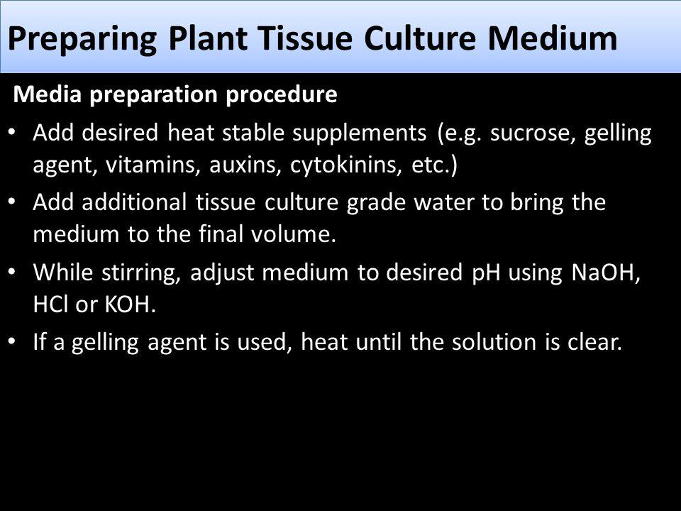 Preparing Plant Tissue Culture Medium Media preparation procedure Add desired heat stable supplements (e.g. sucrose, gelling agent, vitamins, auxins,