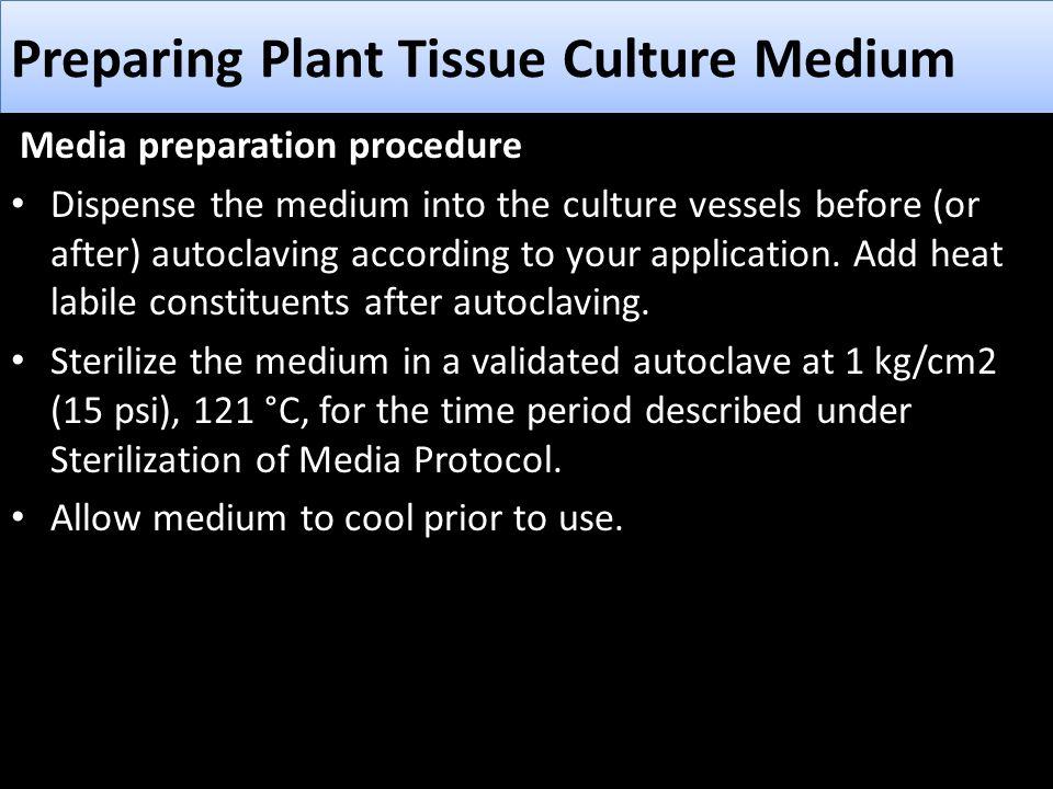 Preparing Plant Tissue Culture Medium Media preparation procedure Dispense the medium into the culture vessels before (or after) autoclaving according