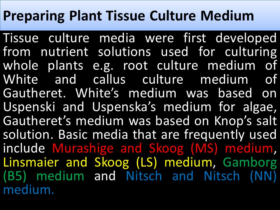 Media composition Plant tissue culture media should generally contain some or all of the following components: 1-Macronutrients 2-Micronutrients 3- Vitamins, 4- Amino acids or nitrogen supplements 5- Source(s) of carbon 6- Undefined organic supplements 7- Growth regulators 8- Solidifying agents Preparing Plant Tissue Culture Medium
