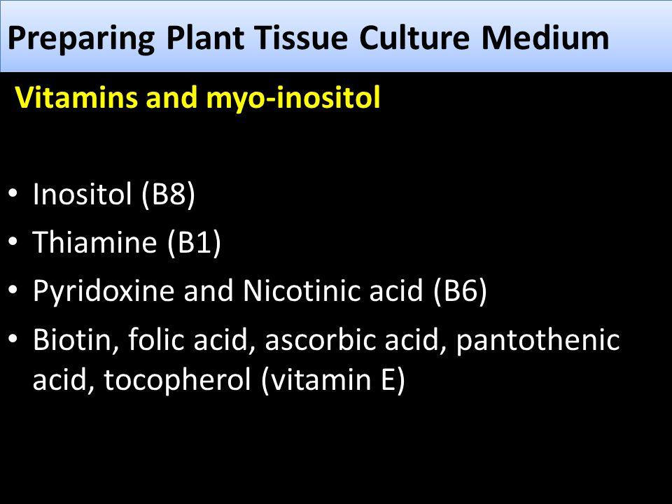 Preparing Plant Tissue Culture Medium Vitamins and myo-inositol Inositol (B8) Thiamine (B1) Pyridoxine and Nicotinic acid (B6) Biotin, folic acid, asc