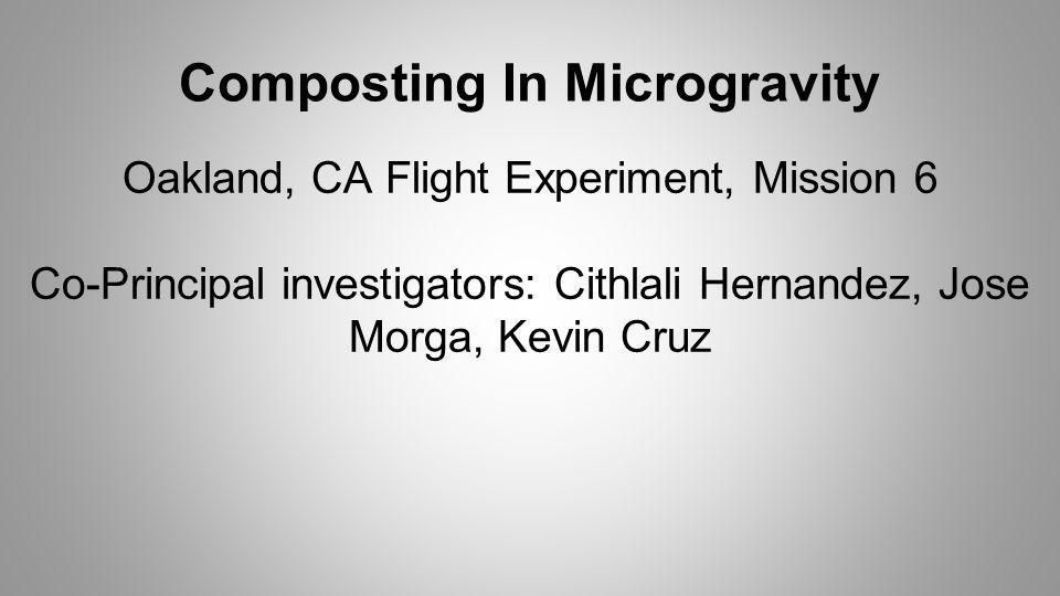 Composting In Microgravity Oakland, CA Flight Experiment, Mission 6 Co-Principal investigators: Cithlali Hernandez, Jose Morga, Kevin Cruz