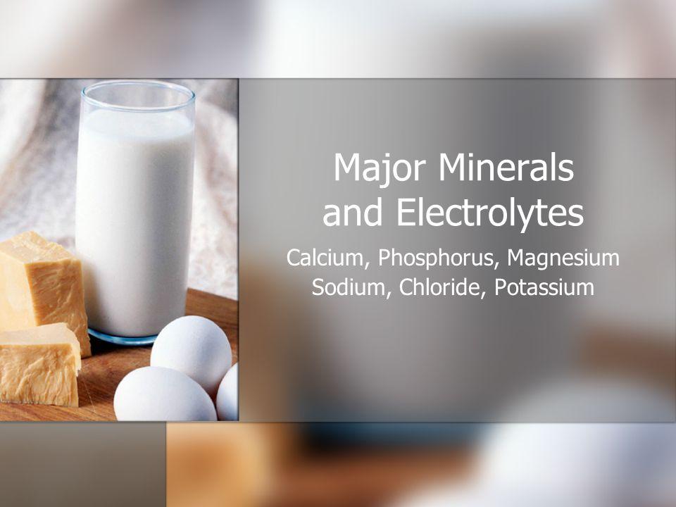 Major Minerals and Electrolytes Calcium, Phosphorus, Magnesium Sodium, Chloride, Potassium