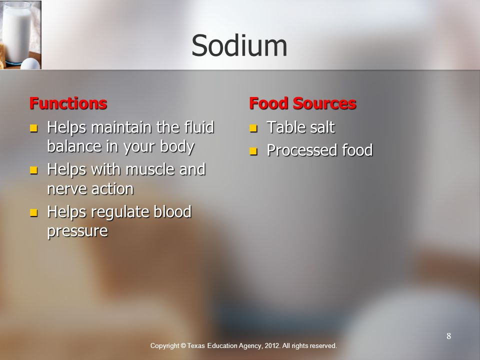 Sodium Functions Helps maintain the fluid balance in your body Helps with muscle and nerve action Helps regulate blood pressure Food Sources Table salt Processed food Copyright © Texas Education Agency, 2012.